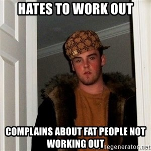 Scumbag Steve - hates to work out complains about fat people not working out