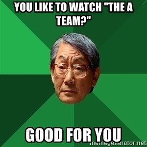 """High Expectations Asian Father - you like to watch """"the A team?"""" Good for you"""
