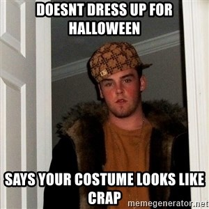 Scumbag Steve - doesnt dress up for halloween says your costume looks like crap