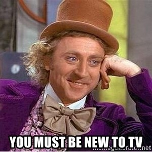 Willy Wonka -  you must be new to tv