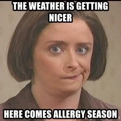 Debbie Downer - The weather is getting nicer here comes allergy season