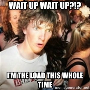 sudden realization guy - Wait up Wait up?!? I'm the load this whole time