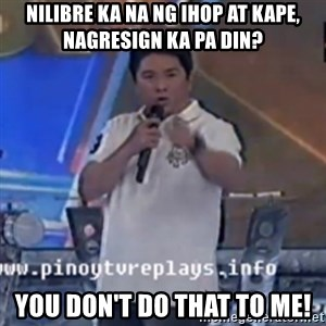 Willie You Don't Do That to Me! - NIlibre ka na ng ihop at kapE, nagresign ka pa din? You don't do that to me!