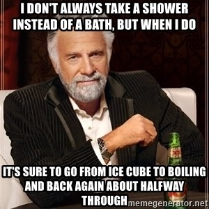 The Most Interesting Man In The World - I don't always take a shower instead of a bath, but when I do it's sure to go from ice cube to boiling and back again about halfway through