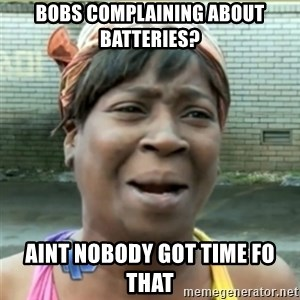 Ain't Nobody got time fo that - Bobs complaining about batteries? aint nobody got time fo that