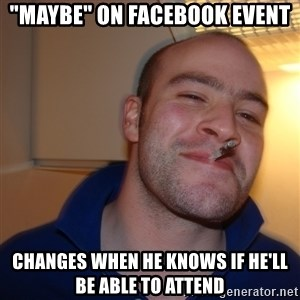 "Good Guy Greg - ""maybe"" on facebook event Changes when he knows if he'll be able to attend"