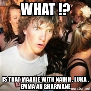 sudden realization guy - WHAT !?  IS THAT MAARIE WITH NAIHH , LUKA , EMMA AN SHARMANE