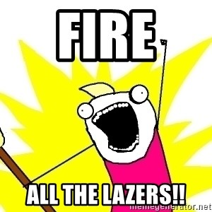 X ALL THE THINGS - Fire  All the lazers!!