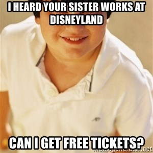 Annoying Childhood Friend - I heard your sister works at Disneyland Can I get free tickets?