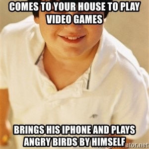 Annoying Childhood Friend - Comes to your house to play video games Brings his iPhone and plays Angry Birds by himself