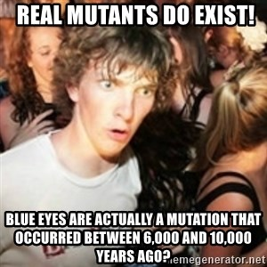 sudden realization guy -  REAL Mutants Do Exist! blue eyes are actually a mutation that occurred between 6,000 and 10,000 years ago?