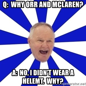 Crafty Randy - Q:  Why ORr and mclaren? a:  no, i didn't wear a helemt.  why?