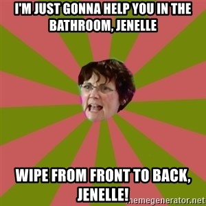 Jenelle's mom - I'm just gonna help you in the bathroom, Jenelle wipe from front to back, jenelle!