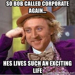 Willy Wonka - So Bob called corporate again... Hes lives such an exciting life