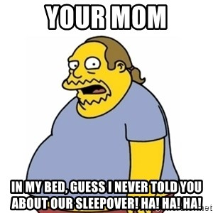 Comic Book Guy Worst Ever - Your mom in my bed, guess I never told you about our sleepover! HA! HA! ha!