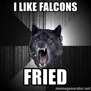 Insanity Wolf - I like falcons fried