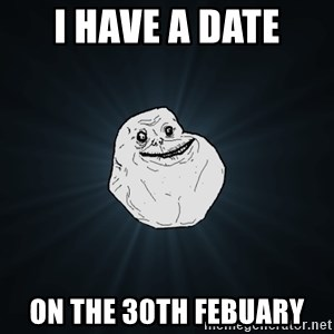 Forever Alone - i have a date on the 30th febuary