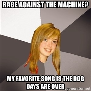 Musically Oblivious 8th Grader - rage against the machine? my favorite song is the dog days are over