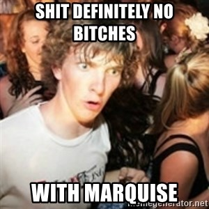 sudden realization guy - SHIT DEFINITELY NO BITCHES  WITH MARQUISE
