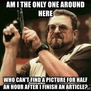 am i the only one around here - am i the only one around here who can't find a picture for half an hour after I finish an article?
