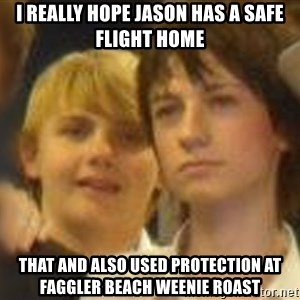 Thoughtful Child - I really hope Jason has a safe flight home that and also used protection at faggler beach weenie roast