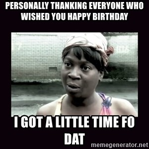 AINT NOBODY GOT TIME FOR  - PersOnally thanking everyone who wished you happy birthday I got a little time Fo dat