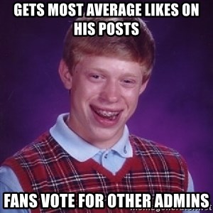 Bad Luck Brian - GETS MOST AVERAGE LIKES ON HIS POSTS FANS VOTE FOR OTHER ADMINS