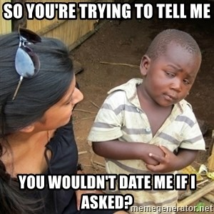 Skeptical 3rd World Kid - so you're trying to tell me you wouldn't date me if I asked?