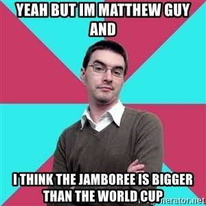 Privilege Denying Dude - yeah but im matthew guy and i think the jamboree is bigger than the world cup