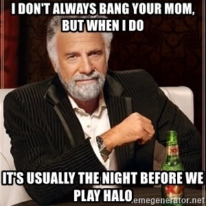 The Most Interesting Man In The World - I don't always bang your mom, but when I do it's usually the night before we play halo