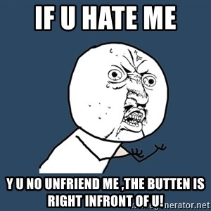 Y U No - IF U HATE ME  y u no unfriend me ,the butten is right infront of u!