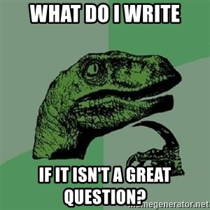Philosoraptor - What do I write If it isn't a great question?