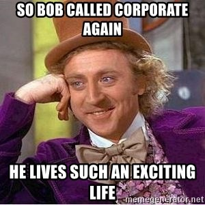 Willy Wonka - So Bob called corporate again He lives such an exciting life