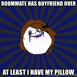 Forever Alone Girl - Roommate has boyfriend oveR At least I have my pillow