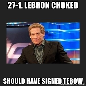 skip bayless - 27-1. lebron choked should have signed tebow