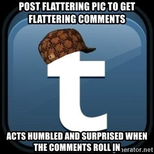 Scumblr - POST FLATTERING PIC TO GET FLATTERING COMMENTS ACTS HUMBLED AND SURPRISED WHEN THE COMMENTS ROLL IN