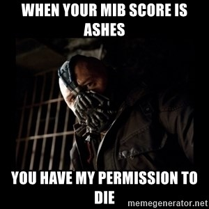 Bane Meme - when your mib score is ashes you have my permission to die