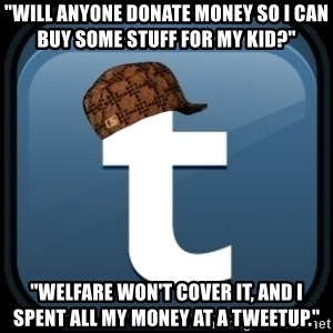 "Scumblr - ""WILL ANYONE DONATE MONEY SO I CAN BUY SOME STUFF FOR MY KID?"" ""WELFARE WON'T COVER IT, AND I SPENT ALL MY MONEY AT A TWEETUP."""