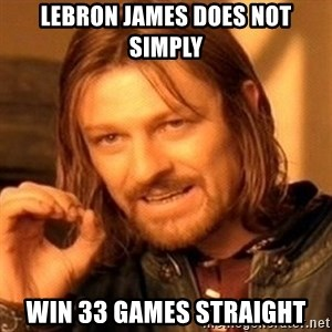 One Does Not Simply - LeBron james does not simply win 33 games straight