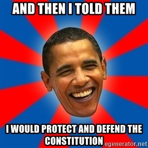 Obama - and then I told them I would protect and defend the constitution