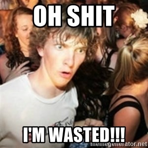 sudden realization guy - OH SHIT  I'M WASTED!!!