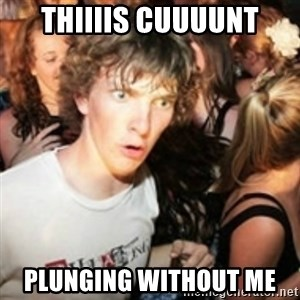 sudden realization guy - THIIIIS CUUUUNT PLUNGING WITHOUT ME