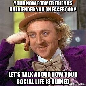 Willy Wonka - your now former friends unfriended you on facebook? let's talk about how your social life is ruined