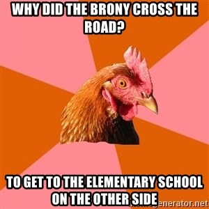 Anti Joke Chicken - Why did the brony cross the road? To get to the elementary school on the other side