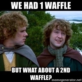 What about second breakfast? - We had 1 waffle but what about a 2nd waffle?