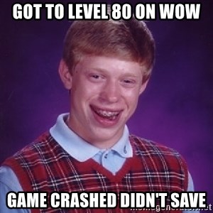 Bad Luck Brian - got to level 80 on wow game crashed didn't save