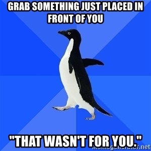 "Socially Awkward Penguin - grab something just placed in front of you ""that wasn't for you."""