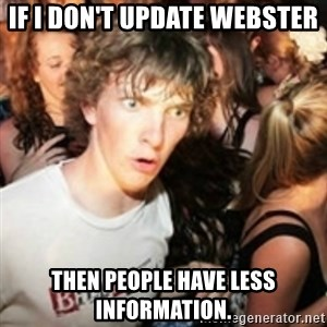 sudden realization guy - If i don't update webster then people have less information.