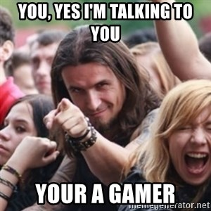 Ridiculously Photogenic Metalhead - you, yes i'm talking to you your a gamer