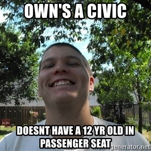 Jamestroll - Own's a civic Doesnt have a 12 yr old in passenger seat